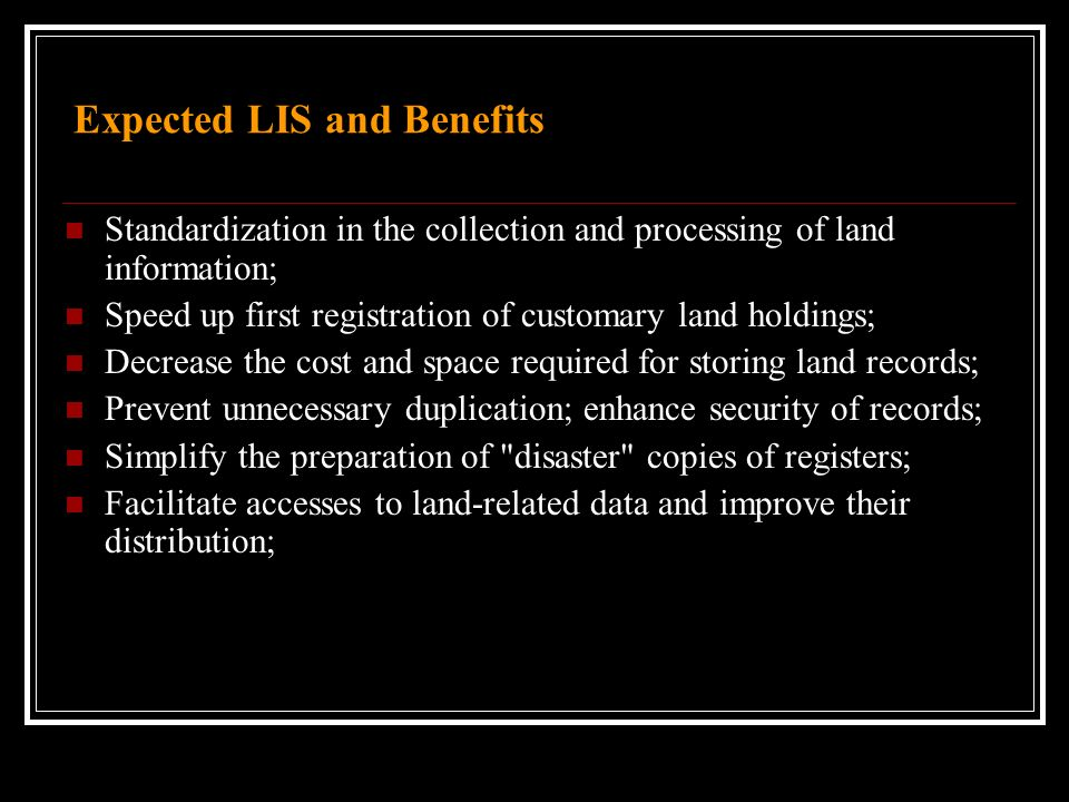 Expected LIS and Benefits Standardization in the collection and processing of land information; Speed up first registration of customary land holdings; Decrease the cost and space required for storing land records; Prevent unnecessary duplication; enhance security of records; Simplify the preparation of disaster copies of registers; Facilitate accesses to land-related data and improve their distribution;