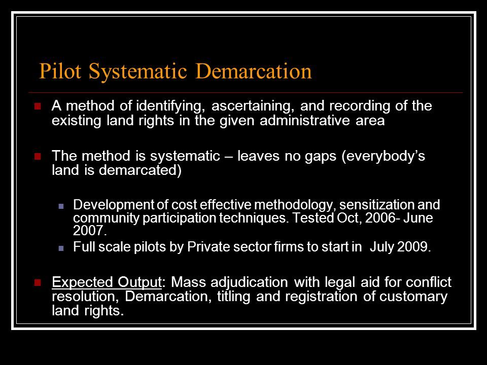 Pilot Systematic Demarcation A method of identifying, ascertaining, and recording of the existing land rights in the given administrative area The method is systematic – leaves no gaps (everybodys land is demarcated) Development of cost effective methodology, sensitization and community participation techniques.