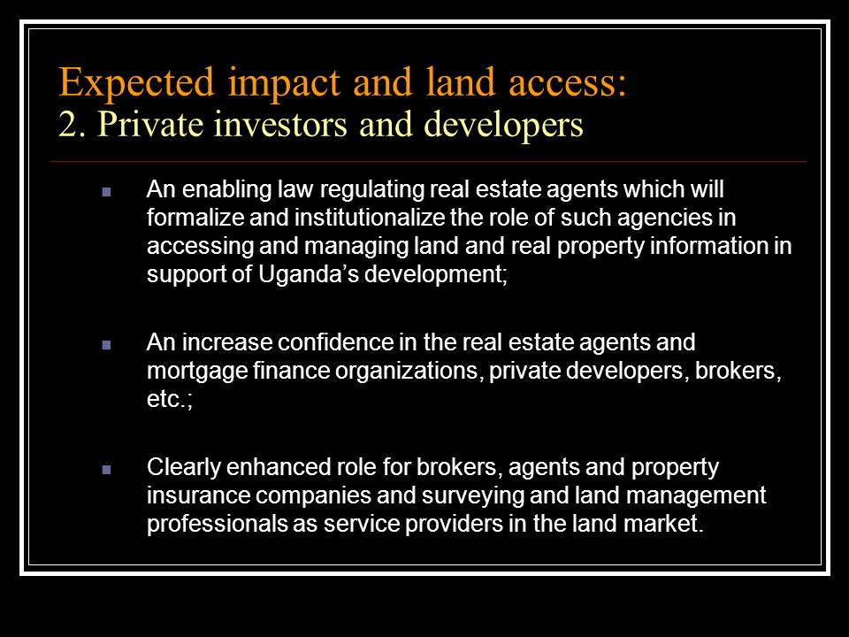 Expected impact and land access: 2. Private investors and developers An enabling law regulating real estate agents which will formalize and institutio