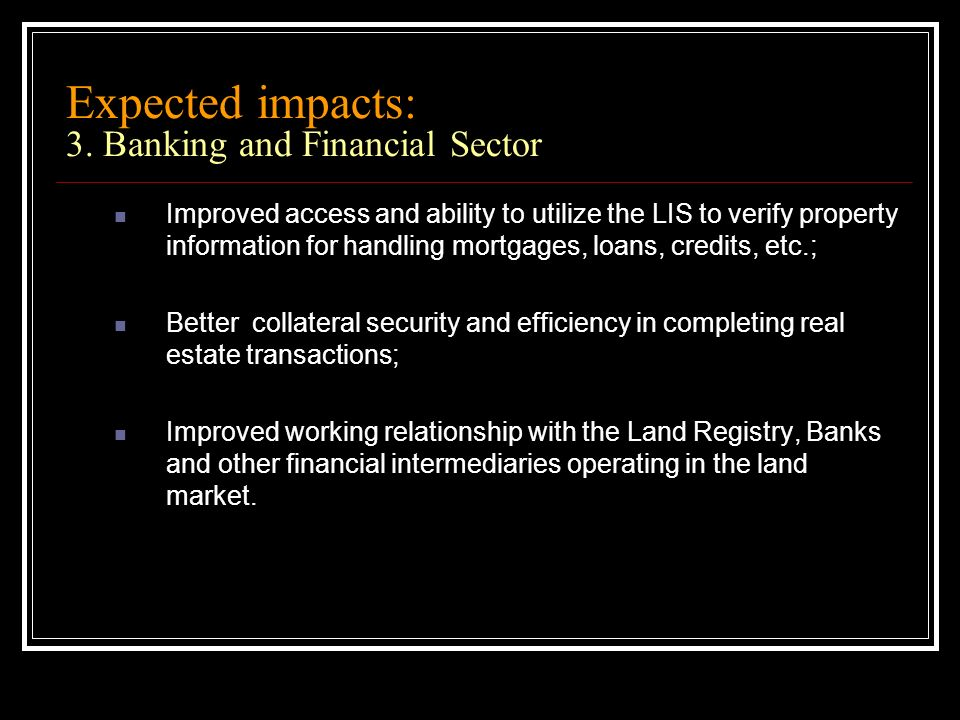 Expected impacts: 3. Banking and Financial Sector Improved access and ability to utilize the LIS to verify property information for handling mortgages