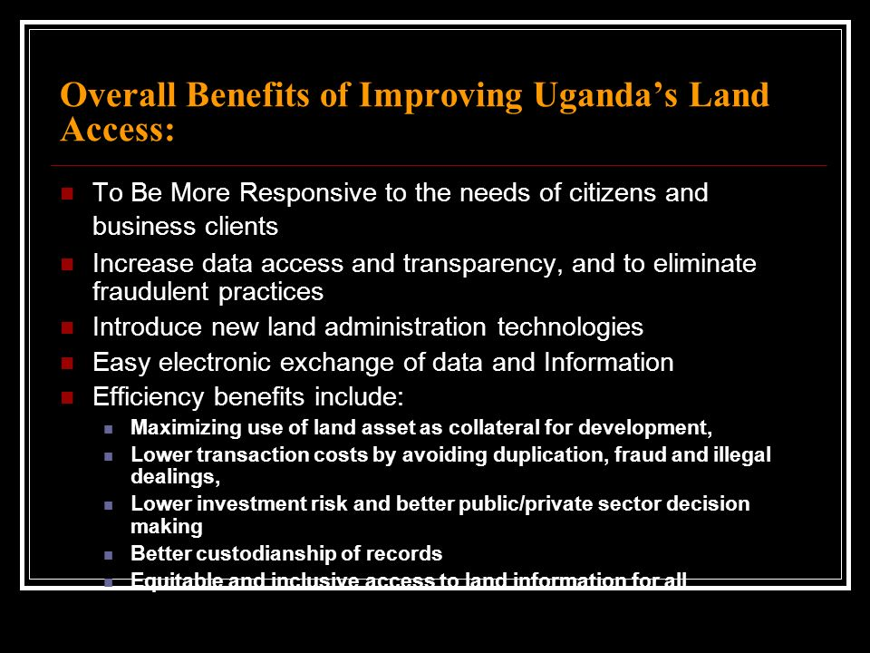 Overall Benefits of Improving Ugandas Land Access: To Be More Responsive to the needs of citizens and business clients Increase data access and transp