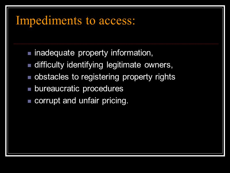 Impediments to access: inadequate property information, difficulty identifying legitimate owners, obstacles to registering property rights bureaucratic procedures corrupt and unfair pricing.