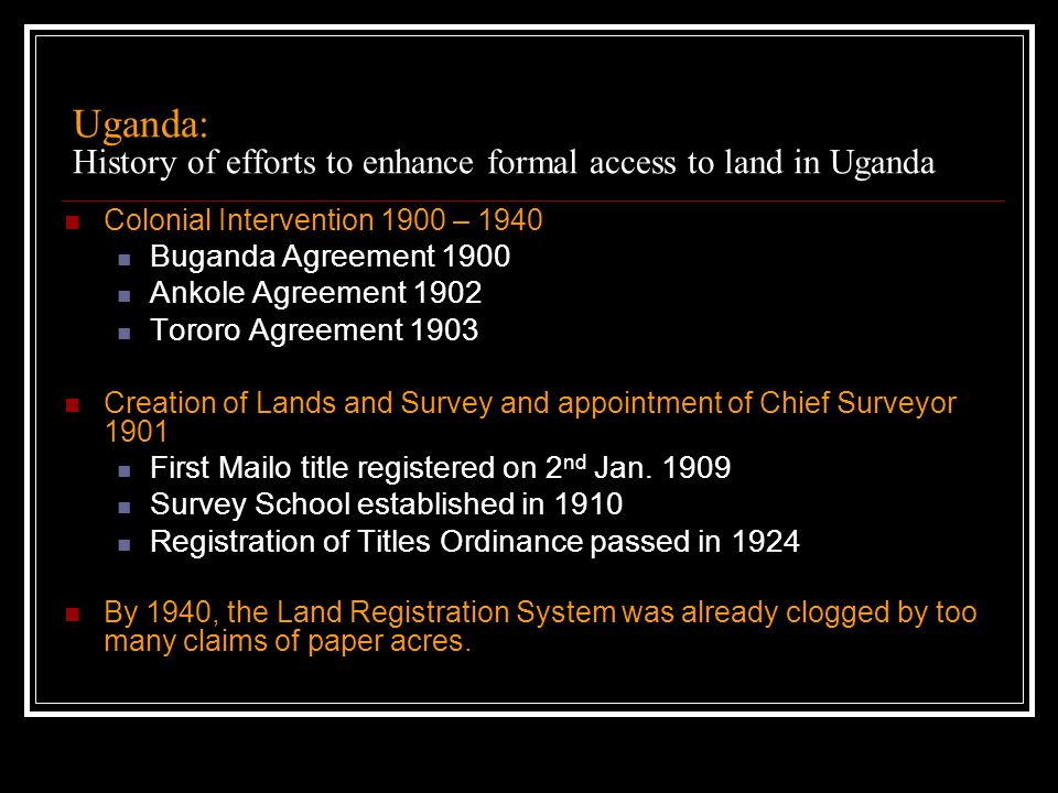 Uganda: History of efforts to enhance formal access to land in Uganda Colonial Intervention 1900 – 1940 Buganda Agreement 1900 Ankole Agreement 1902 T
