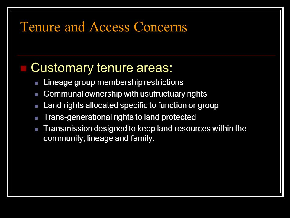 Tenure and Access Concerns Customary tenure areas: Lineage group membership restrictions Communal ownership with usufructuary rights Land rights alloc