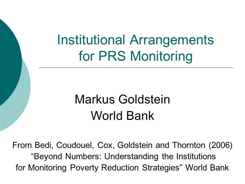 Institutional Arrangements for PRS Monitoring Markus Goldstein World Bank From Bedi, Coudouel, Cox, Goldstein and Thornton (2006) Beyond Numbers: Understanding the Institutions for Monitoring Poverty Reduction Strategies World Bank