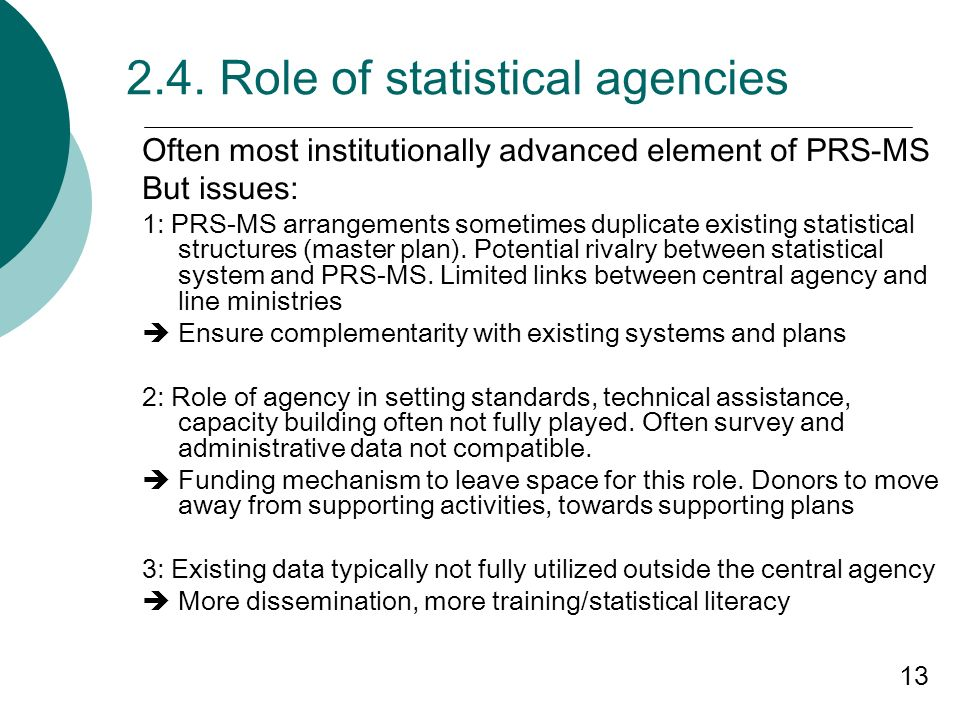 13 2.4. Role of statistical agencies Often most institutionally advanced element of PRS-MS But issues: 1: PRS-MS arrangements sometimes duplicate exis