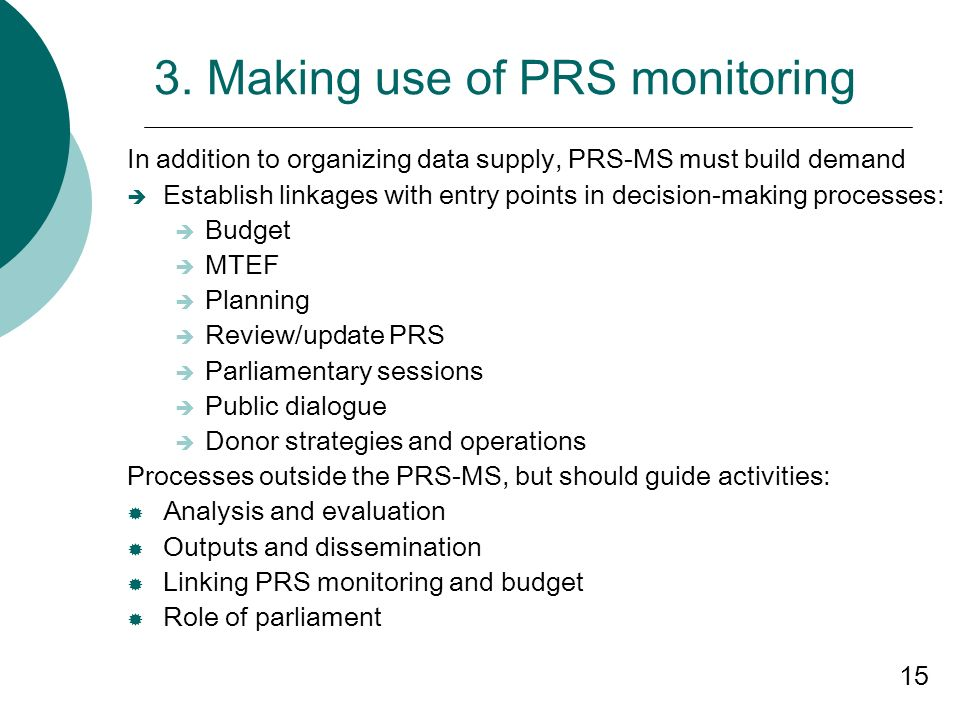 15 3. Making use of PRS monitoring In addition to organizing data supply, PRS-MS must build demand Establish linkages with entry points in decision-ma