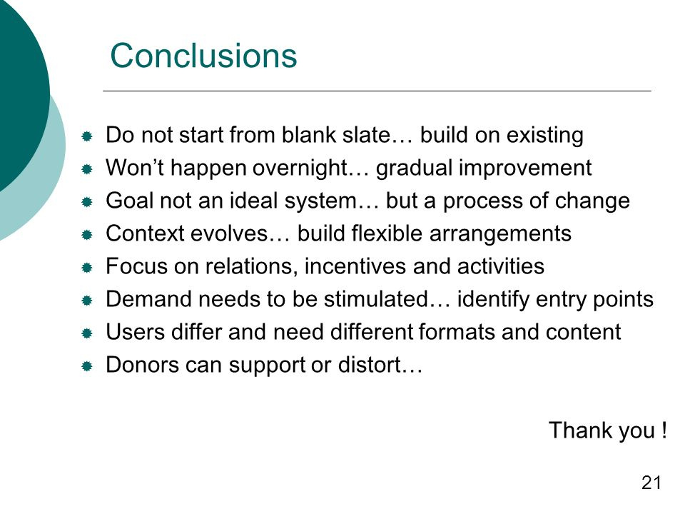 21 Conclusions Do not start from blank slate… build on existing Wont happen overnight… gradual improvement Goal not an ideal system… but a process of change Context evolves… build flexible arrangements Focus on relations, incentives and activities Demand needs to be stimulated… identify entry points Users differ and need different formats and content Donors can support or distort… Thank you !