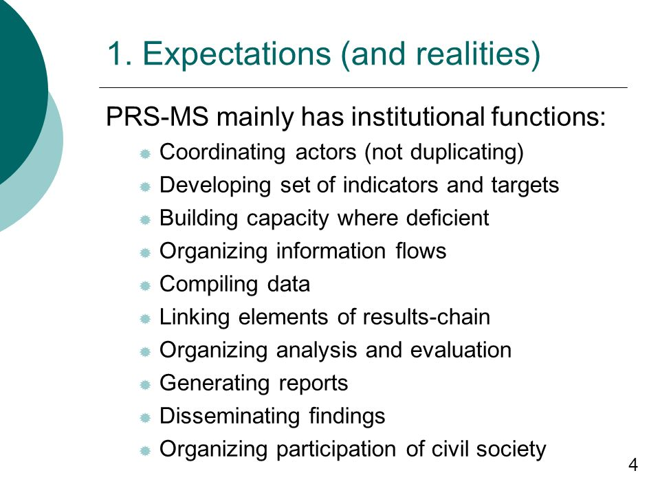 4 1. Expectations (and realities) PRS-MS mainly has institutional functions: Coordinating actors (not duplicating) Developing set of indicators and ta