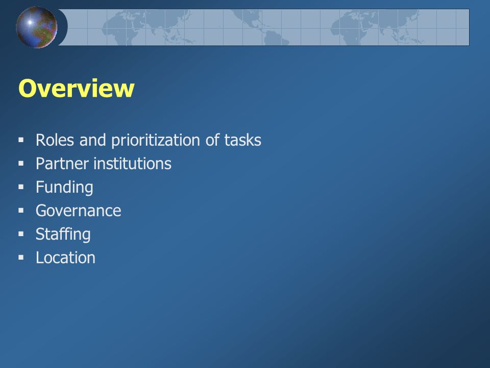 Overview Roles and prioritization of tasks Partner institutions Funding Governance Staffing Location