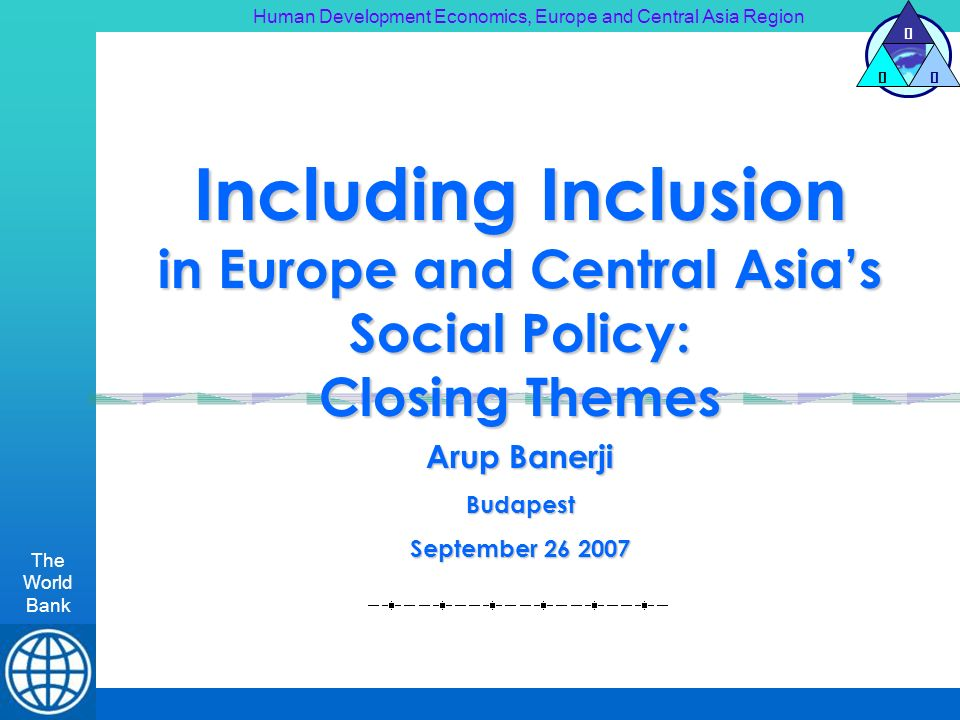 Human Development Economics, Europe and Central Asia Region The World Bank H DE Including Inclusion in Europe and Central Asias Social Policy: Closing Themes Arup Banerji Budapest September