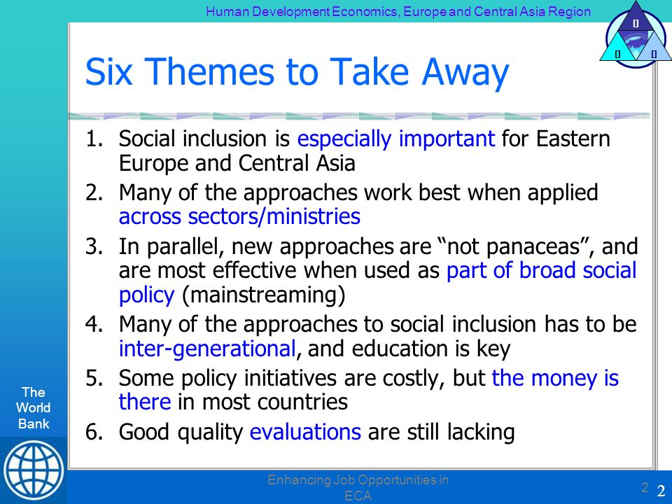 Human Development Economics, Europe and Central Asia Region The World Bank 2 H DE 2 Enhancing Job Opportunities in ECA 2 Six Themes to Take Away 1.Social inclusion is especially important for Eastern Europe and Central Asia 2.Many of the approaches work best when applied across sectors/ministries 3.In parallel, new approaches are not panaceas, and are most effective when used as part of broad social policy (mainstreaming) 4.Many of the approaches to social inclusion has to be inter-generational, and education is key 5.Some policy initiatives are costly, but the money is there in most countries 6.Good quality evaluations are still lacking