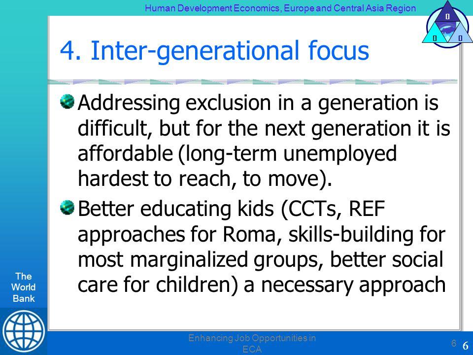 Human Development Economics, Europe and Central Asia Region The World Bank 6 H DE 6 Enhancing Job Opportunities in ECA 6 4. Inter-generational focus A