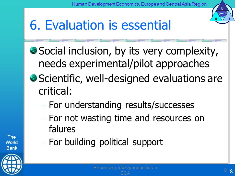 Human Development Economics, Europe and Central Asia Region The World Bank 8 H DE 8 Enhancing Job Opportunities in ECA 8 6. Evaluation is essential So