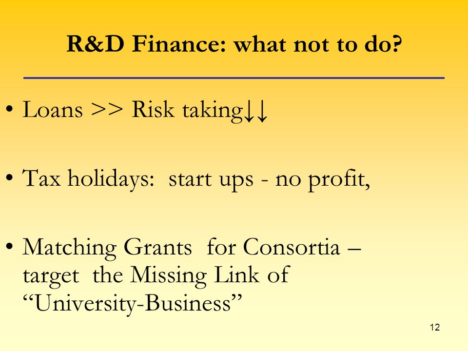 12 R&D Finance: what not to do? Loans >> Risk taking Tax holidays: start ups - no profit, Matching Grants for Consortia – target the Missing Link of U