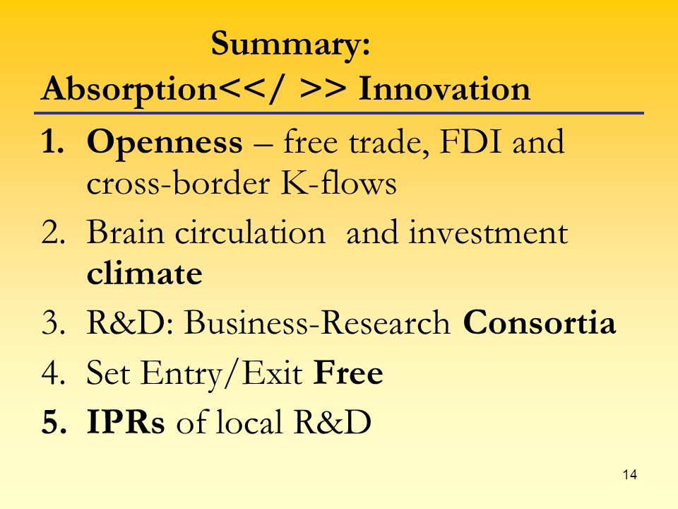 14 Summary: Absorption > Innovation 1.Openness – free trade, FDI and cross-border K-flows 2.Brain circulation and investment climate 3.R&D: Business-R