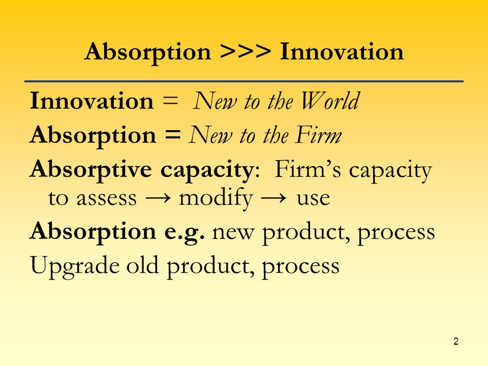 2 Absorption >>> Innovation Innovation = New to the World Absorption = New to the Firm Absorptive capacity: Firms capacity to assess modify use Absorp
