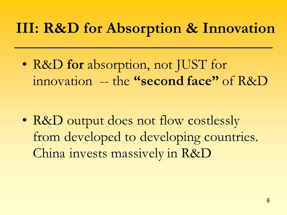 6 R&D for absorption, not JUST for innovation -- the second face of R&D R&D output does not flow costlessly from developed to developing countries. Ch