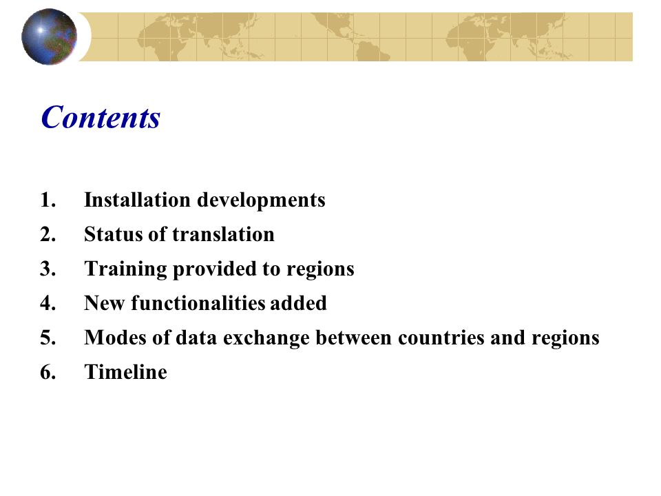 Contents 1.Installation developments 2.Status of translation 3.Training provided to regions 4.New functionalities added 5.Modes of data exchange between countries and regions 6.Timeline