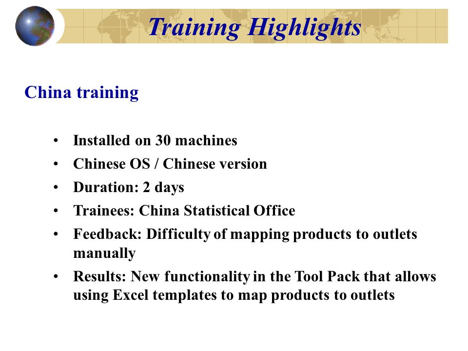 Training Highlights China training Installed on 30 machines Chinese OS / Chinese version Duration: 2 days Trainees: China Statistical Office Feedback: Difficulty of mapping products to outlets manually Results: New functionality in the Tool Pack that allows using Excel templates to map products to outlets