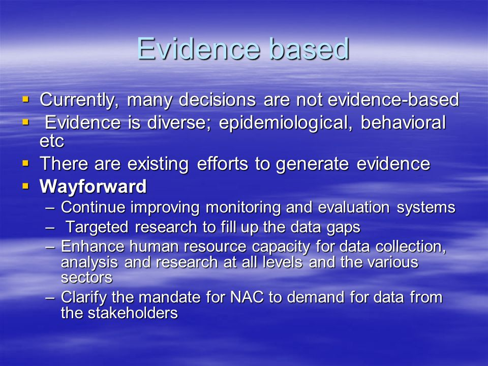 Evidence based Currently, many decisions are not evidence-based Currently, many decisions are not evidence-based Evidence is diverse; epidemiological, behavioral etc Evidence is diverse; epidemiological, behavioral etc There are existing efforts to generate evidence There are existing efforts to generate evidence Wayforward Wayforward –Continue improving monitoring and evaluation systems – Targeted research to fill up the data gaps –Enhance human resource capacity for data collection, analysis and research at all levels and the various sectors –Clarify the mandate for NAC to demand for data from the stakeholders