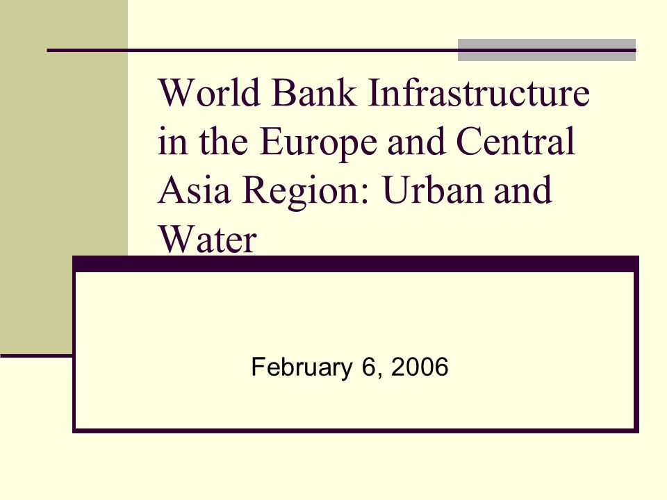World Bank Infrastructure in the Europe and Central Asia Region: Urban and Water February 6, 2006