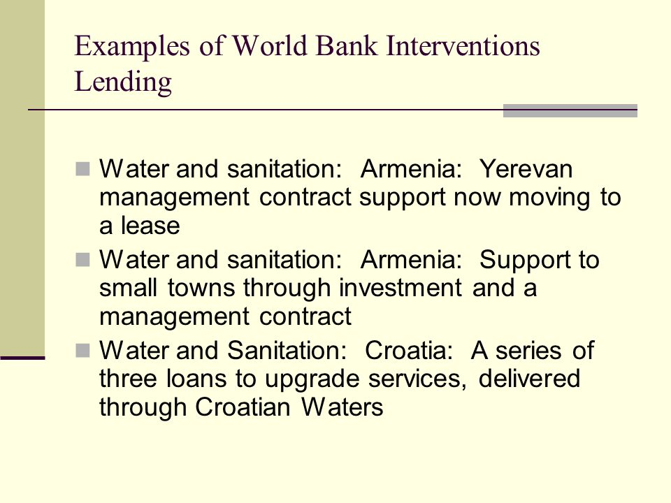 Examples of World Bank Interventions Lending Water and sanitation: Armenia: Yerevan management contract support now moving to a lease Water and sanitation: Armenia: Support to small towns through investment and a management contract Water and Sanitation: Croatia: A series of three loans to upgrade services, delivered through Croatian Waters
