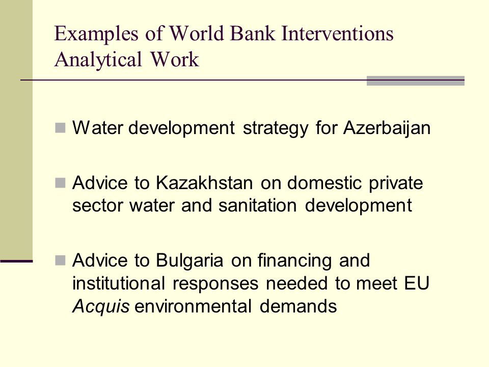 Examples of World Bank Interventions Analytical Work Water development strategy for Azerbaijan Advice to Kazakhstan on domestic private sector water and sanitation development Advice to Bulgaria on financing and institutional responses needed to meet EU Acquis environmental demands