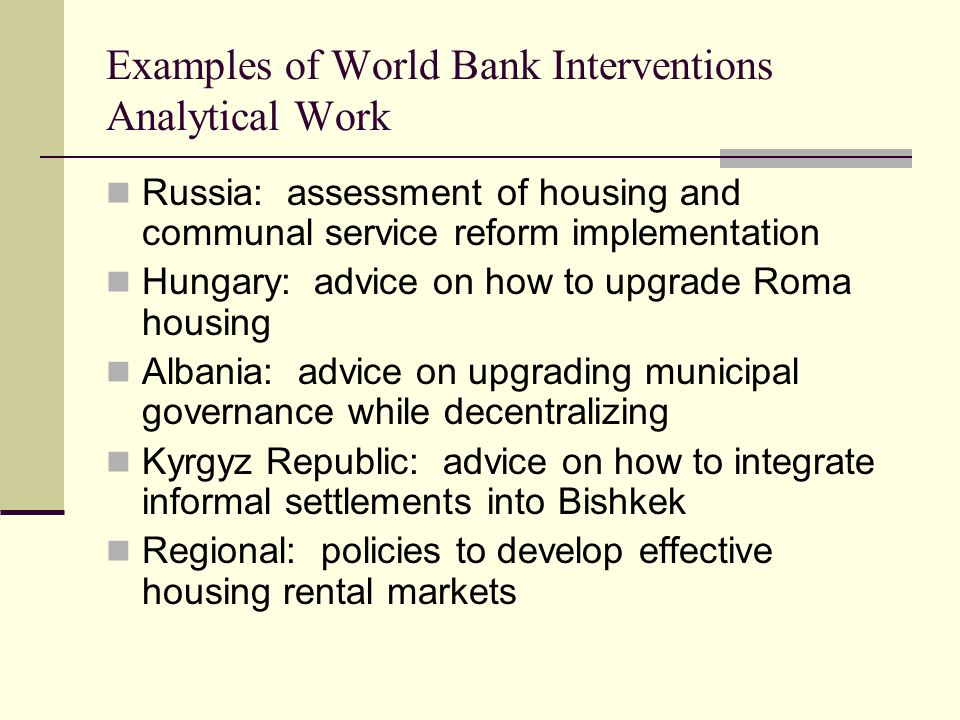 Examples of World Bank Interventions Analytical Work Russia: assessment of housing and communal service reform implementation Hungary: advice on how to upgrade Roma housing Albania: advice on upgrading municipal governance while decentralizing Kyrgyz Republic: advice on how to integrate informal settlements into Bishkek Regional: policies to develop effective housing rental markets
