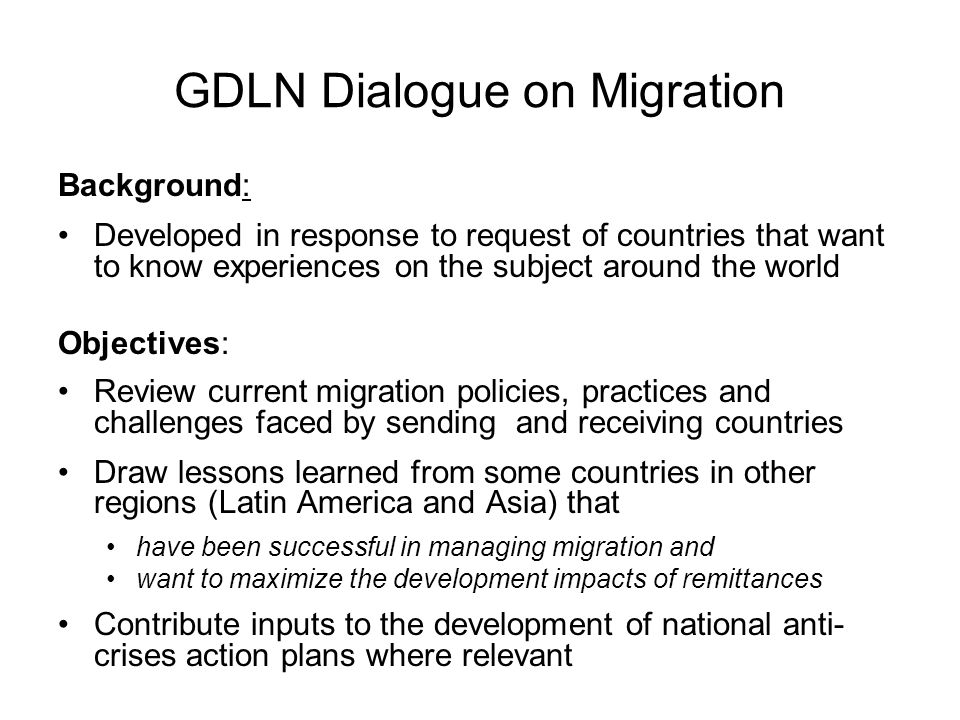 GDLN Dialogue on Migration Background: Developed in response to request of countries that want to know experiences on the subject around the world Objectives: Review current migration policies, practices and challenges faced by sending and receiving countries Draw lessons learned from some countries in other regions (Latin America and Asia) that have been successful in managing migration and want to maximize the development impacts of remittances Contribute inputs to the development of national anti- crises action plans where relevant