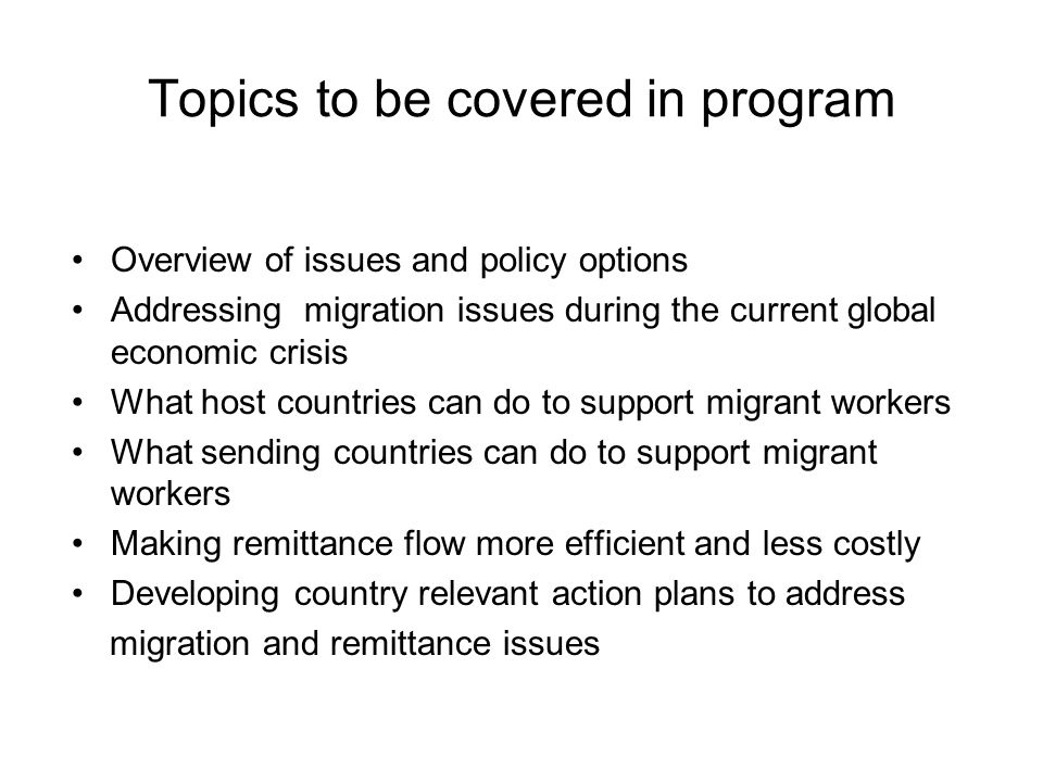 Topics to be covered in program Overview of issues and policy options Addressing migration issues during the current global economic crisis What host countries can do to support migrant workers What sending countries can do to support migrant workers Making remittance flow more efficient and less costly Developing country relevant action plans to address migration and remittance issues