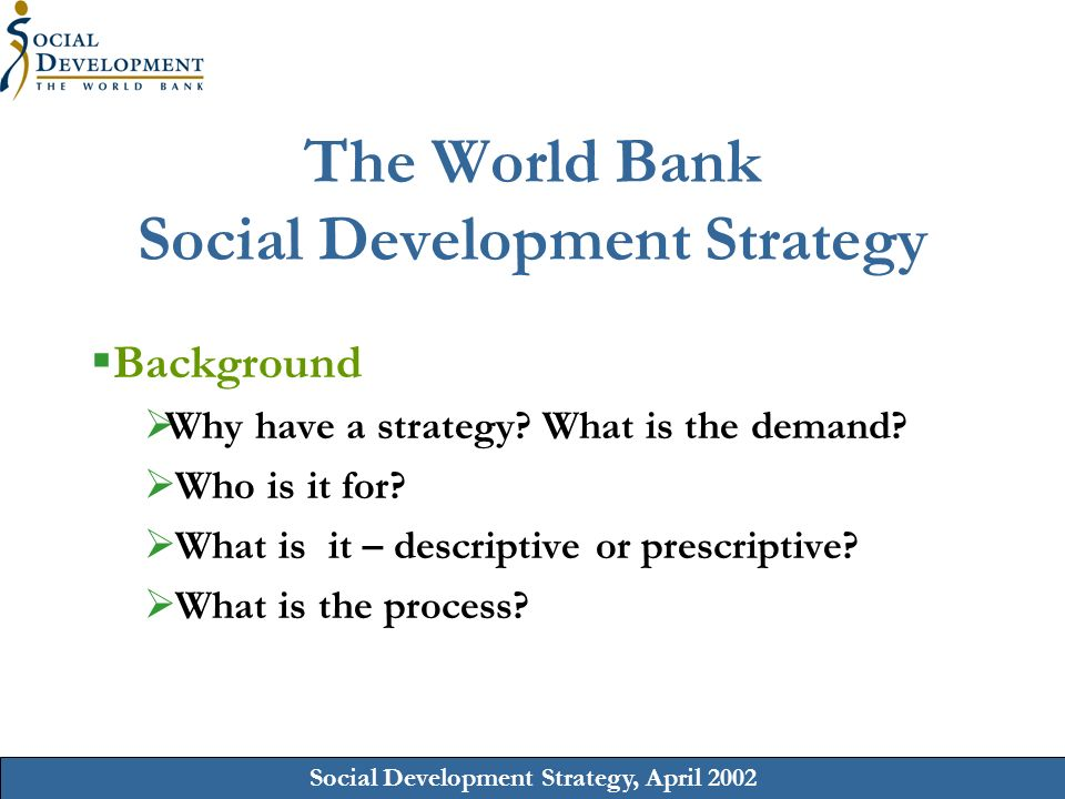 Social Development Strategy, April 2002 The World Bank Social Development Strategy Background Why have a strategy.