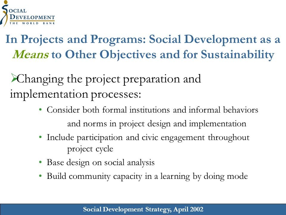 Social Development Strategy, April 2002 In Projects and Programs: Social Development as a Means to Other Objectives and for Sustainability Changing the project preparation and implementation processes: Consider both formal institutions and informal behaviors and norms in project design and implementation Include participation and civic engagement throughout project cycle Base design on social analysis Build community capacity in a learning by doing mode