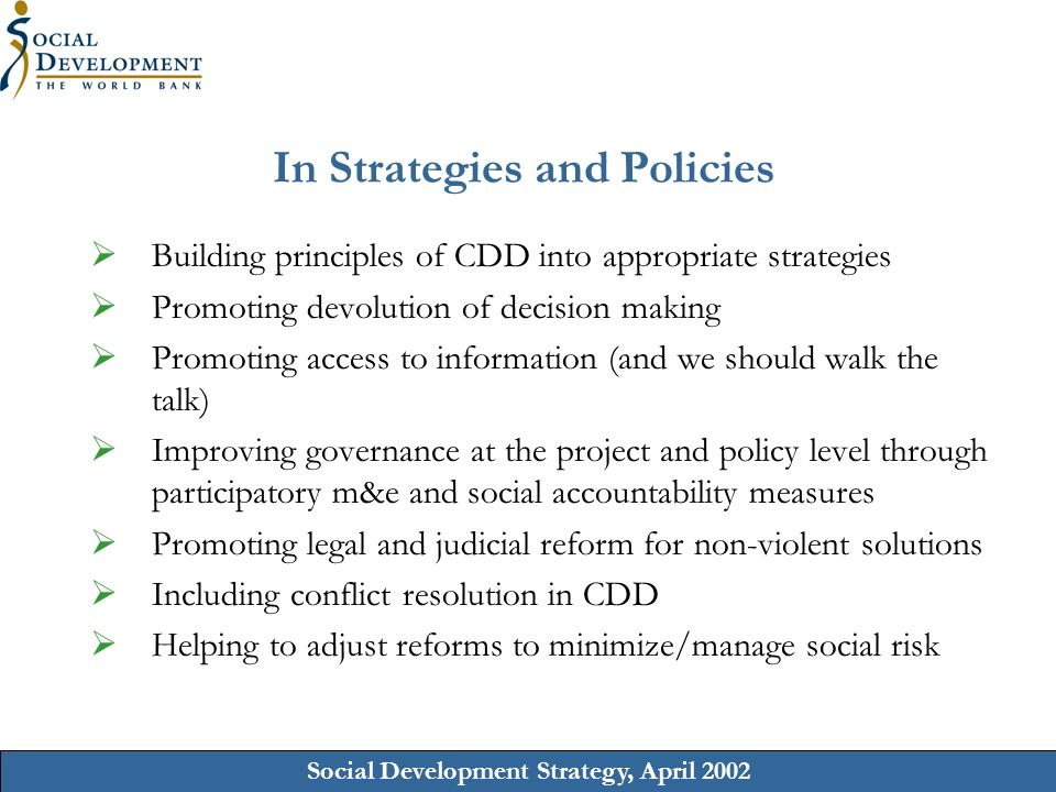 Social Development Strategy, April 2002 In Strategies and Policies Building principles of CDD into appropriate strategies Promoting devolution of decision making Promoting access to information (and we should walk the talk) Improving governance at the project and policy level through participatory m&e and social accountability measures Promoting legal and judicial reform for non-violent solutions Including conflict resolution in CDD Helping to adjust reforms to minimize/manage social risk