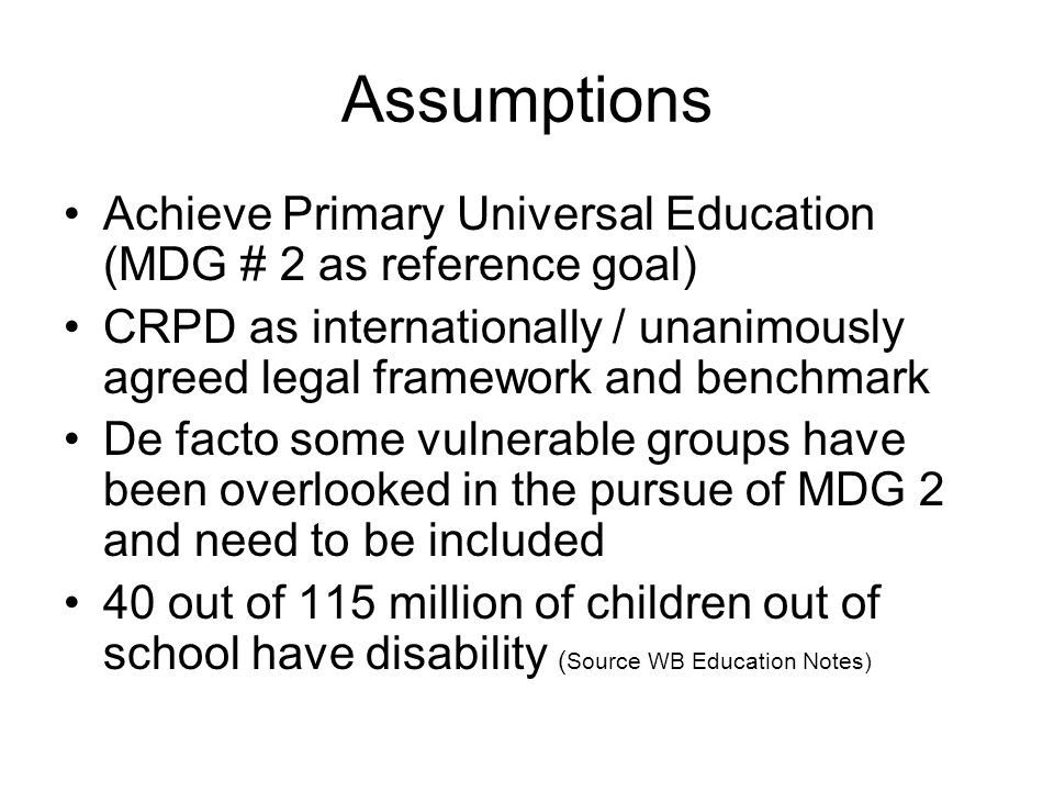 Assumptions Achieve Primary Universal Education (MDG # 2 as reference goal) CRPD as internationally / unanimously agreed legal framework and benchmark