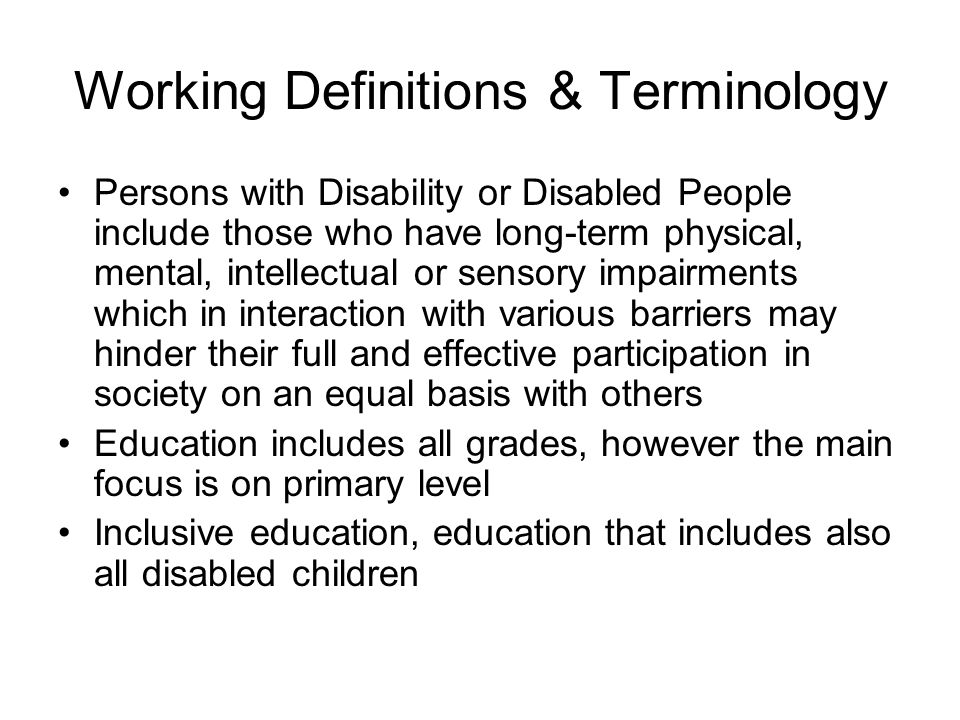 Working Definitions & Terminology Persons with Disability or Disabled People include those who have long-term physical, mental, intellectual or sensor
