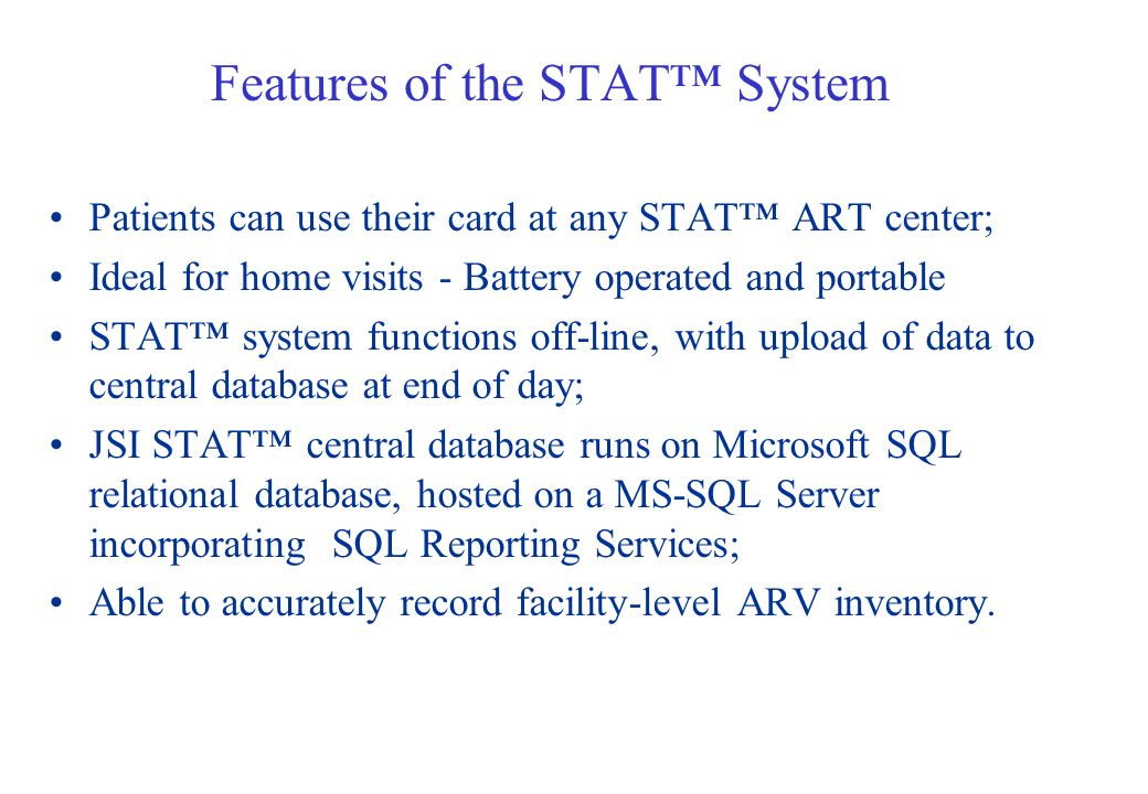 Features of the STAT System Patients can use their card at any STAT ART center; Ideal for home visits - Battery operated and portable STAT system functions off-line, with upload of data to central database at end of day; JSI STAT central database runs on Microsoft SQL relational database, hosted on a MS-SQL Server incorporating SQL Reporting Services; Able to accurately record facility-level ARV inventory.