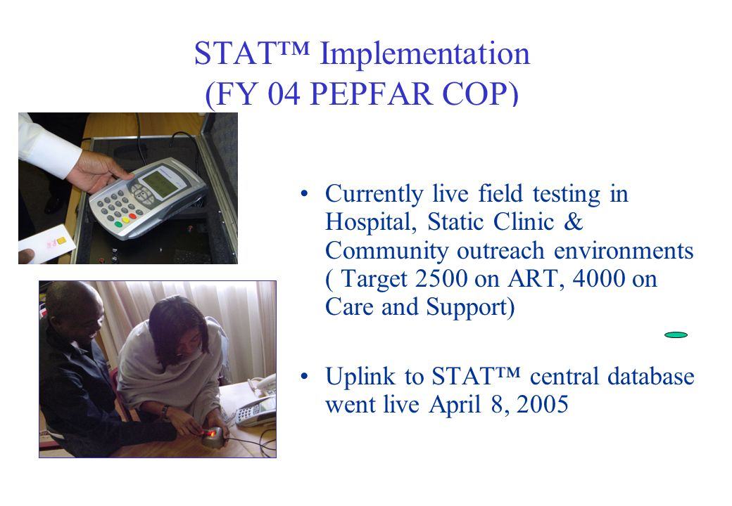 STAT Implementation (FY 04 PEPFAR COP) Currently live field testing in Hospital, Static Clinic & Community outreach environments ( Target 2500 on ART, 4000 on Care and Support) Uplink to STAT central database went live April 8, 2005