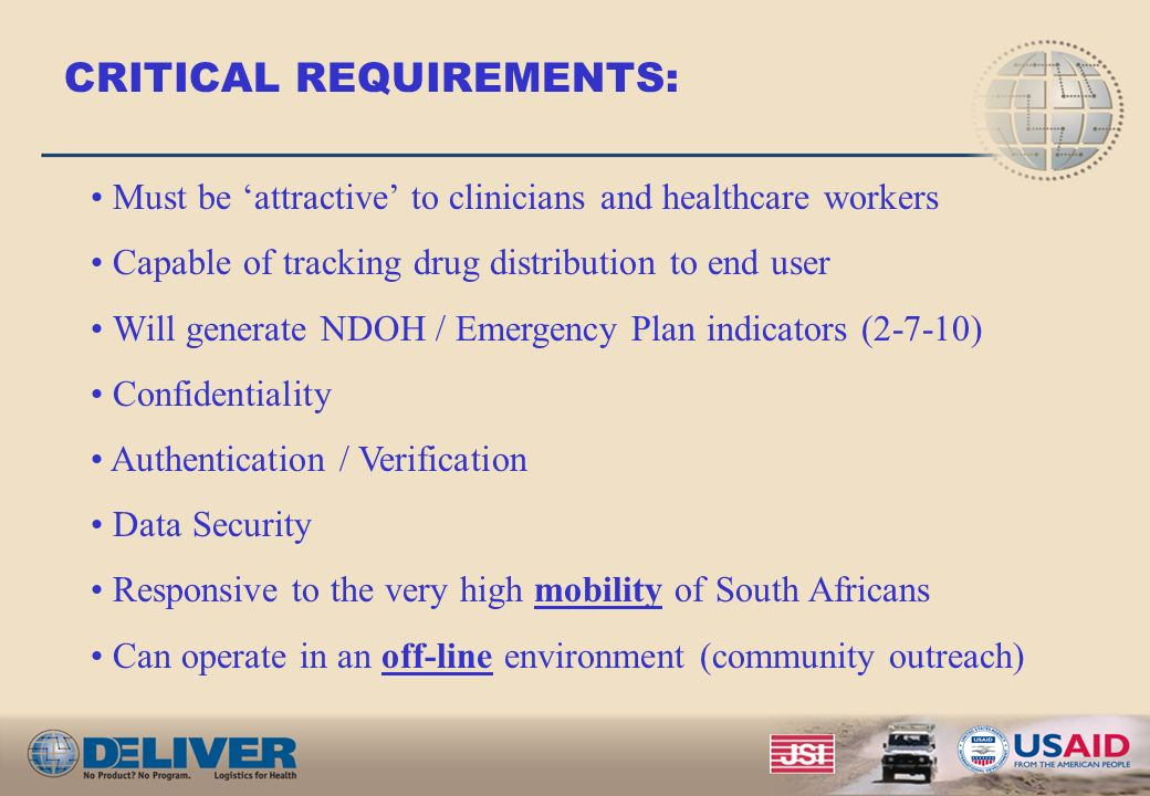 CRITICAL REQUIREMENTS: Must be attractive to clinicians and healthcare workers Capable of tracking drug distribution to end user Will generate NDOH / Emergency Plan indicators (2-7-10) Confidentiality Authentication / Verification Data Security Responsive to the very high mobility of South Africans Can operate in an off-line environment (community outreach)