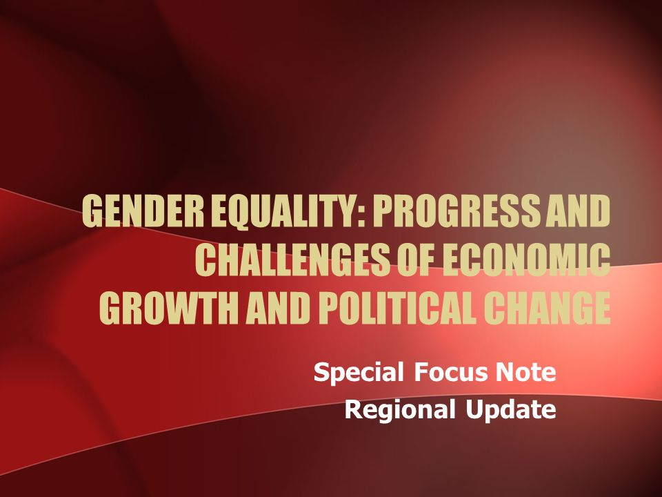 GENDER EQUALITY: PROGRESS AND CHALLENGES OF ECONOMIC GROWTH AND POLITICAL CHANGE Special Focus Note Regional Update