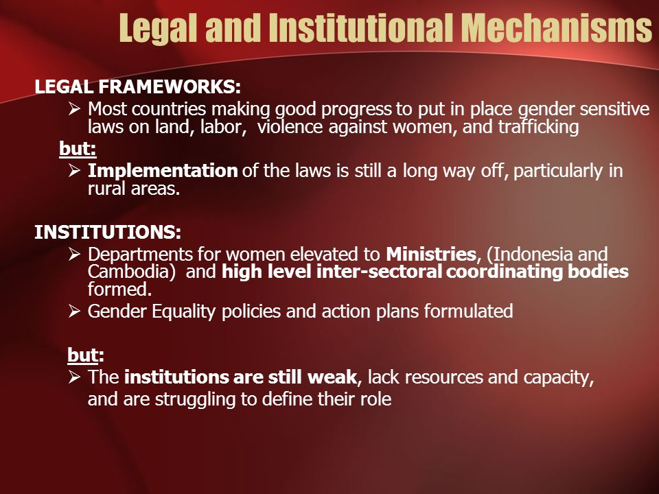 Legal and Institutional Mechanisms LEGAL FRAMEWORKS: Most countries making good progress to put in place gender sensitive laws on land, labor, violence against women, and trafficking but: Implementation of the laws is still a long way off, particularly in rural areas.
