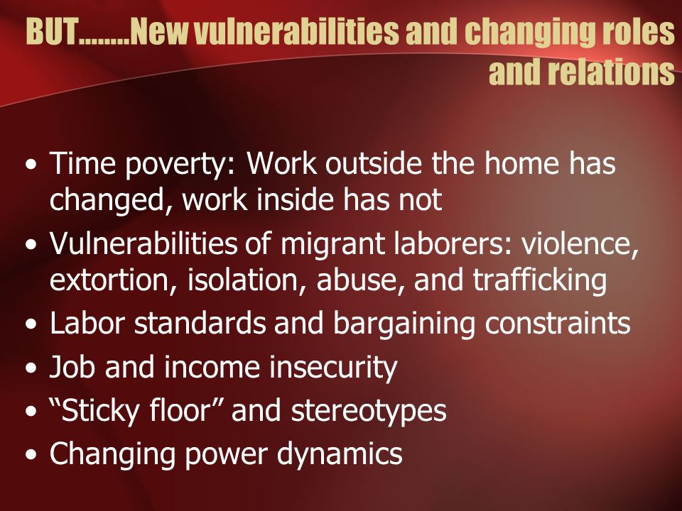 BUT……..New vulnerabilities and changing roles and relations Time poverty: Work outside the home has changed, work inside has not Vulnerabilities of migrant laborers: violence, extortion, isolation, abuse, and trafficking Labor standards and bargaining constraints Job and income insecurity Sticky floor and stereotypes Changing power dynamics
