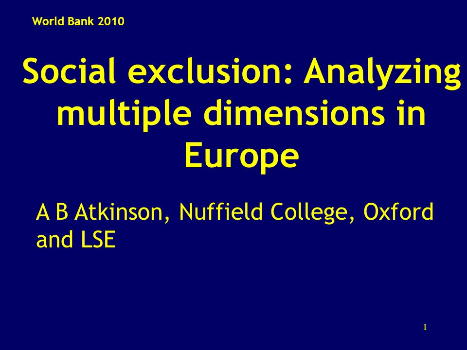 1 Social exclusion: Analyzing multiple dimensions in Europe A B Atkinson, Nuffield College, Oxford and LSE World Bank 2010