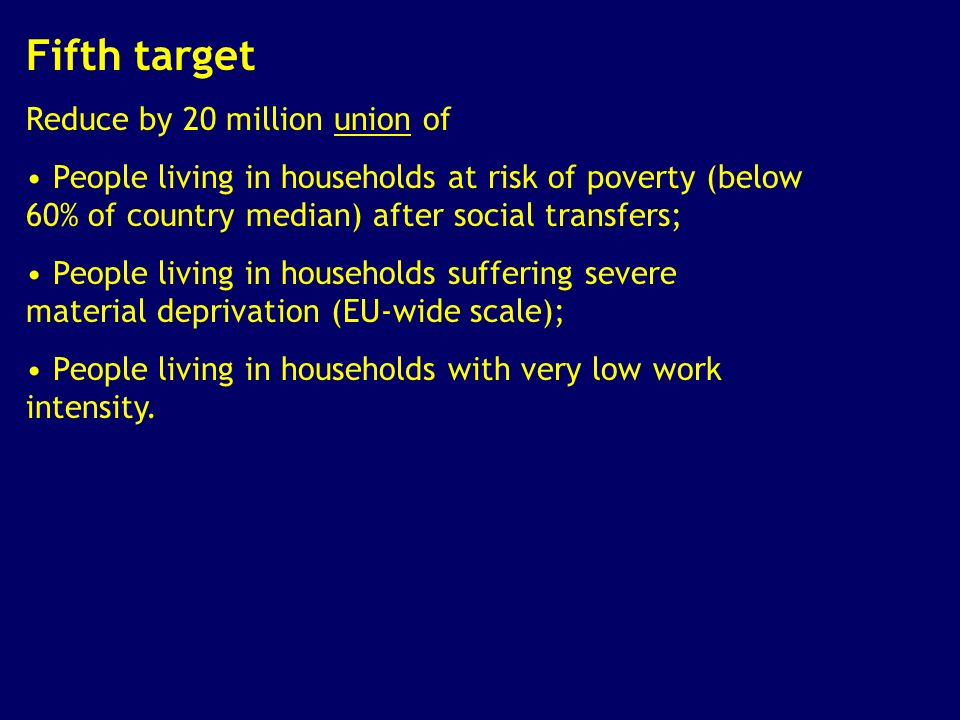 Fifth target Reduce by 20 million union of People living in households at risk of poverty (below 60% of country median) after social transfers; People living in households suffering severe material deprivation (EU-wide scale); People living in households with very low work intensity.