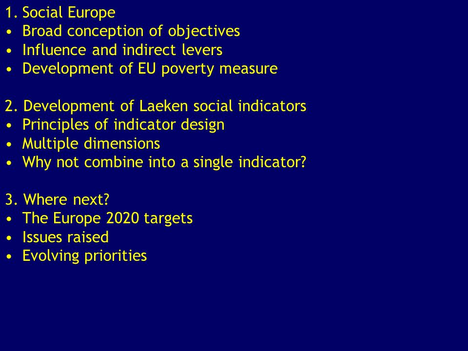 1958 1973 1982 1990 2000 2005 2010 The timeline of Social Europe Social policy means to restructuring Ultimate goal of European Social Union Social Action Programmes; First estimates of poverty in the EU European agenda dominated by common internal market and euro Lisbon Agenda and Social Inclusion Process Kok report: priority to economic objectives Europe 2020 and social inclusion target 1.