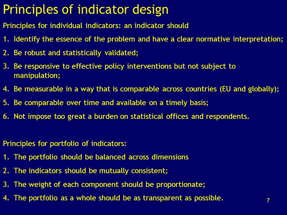 7 Principles of indicator design Principles for individual indicators: an indicator should 1.Identify the essence of the problem and have a clear normative interpretation; 2.Be robust and statistically validated; 3.Be responsive to effective policy interventions but not subject to manipulation; 4.Be measurable in a way that is comparable across countries (EU and globally); 5.Be comparable over time and available on a timely basis; 6.Not impose too great a burden on statistical offices and respondents.