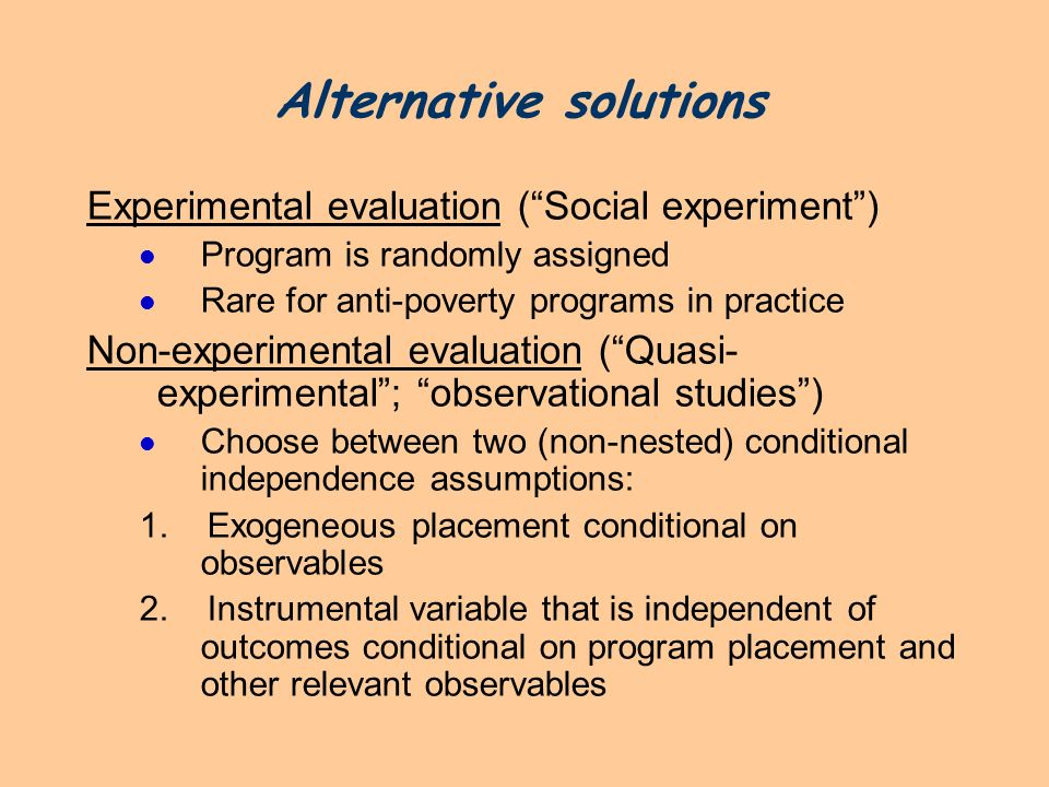 Alternative solutions Experimental evaluation (Social experiment) Program is randomly assigned Rare for anti-poverty programs in practice Non-experime
