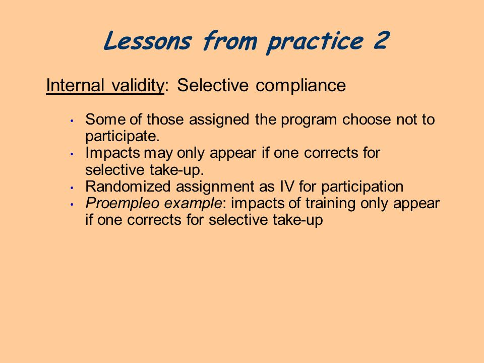 Lessons from practice 2 Internal validity: Selective compliance Some of those assigned the program choose not to participate. Impacts may only appear