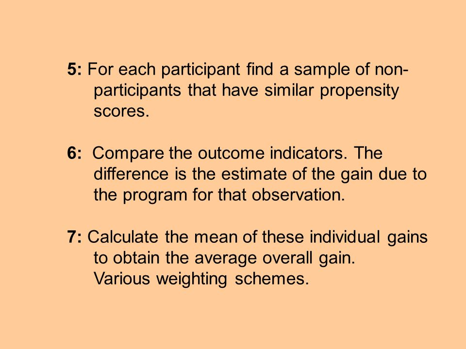 5: For each participant find a sample of non- participants that have similar propensity scores. 6: Compare the outcome indicators. The difference is t