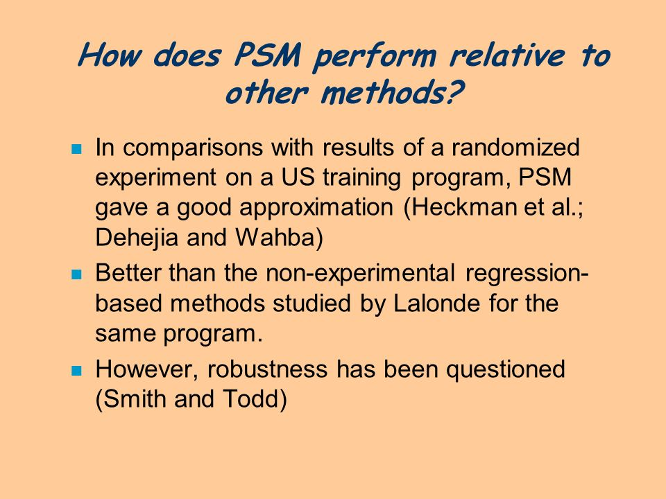 How does PSM perform relative to other methods? n In comparisons with results of a randomized experiment on a US training program, PSM gave a good app